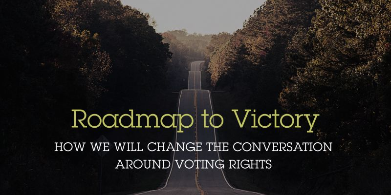 Roadmap to Victory: How we will change the conversation around voting rights.